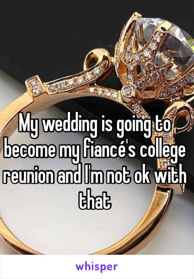 My wedding is going to become my fiancé's college reunion and I'm not ok with that