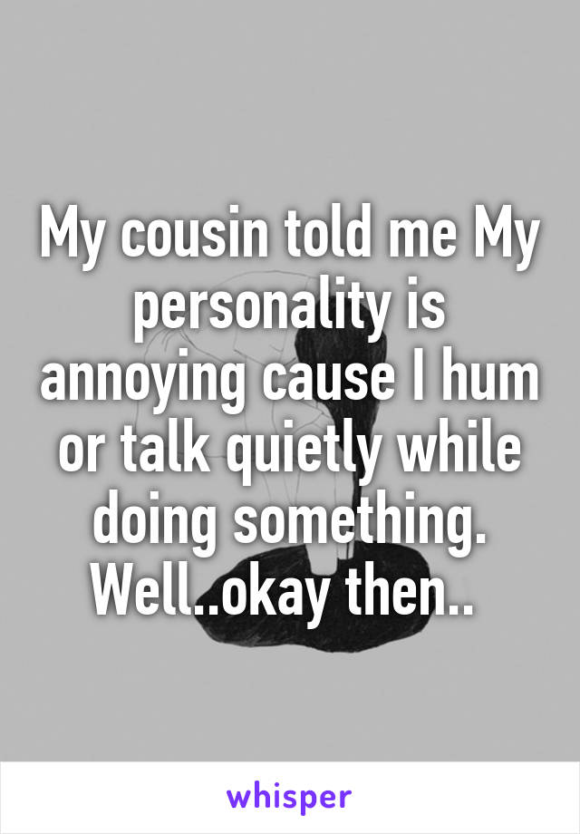 My cousin told me My personality is annoying cause I hum or talk quietly while doing something. Well..okay then..