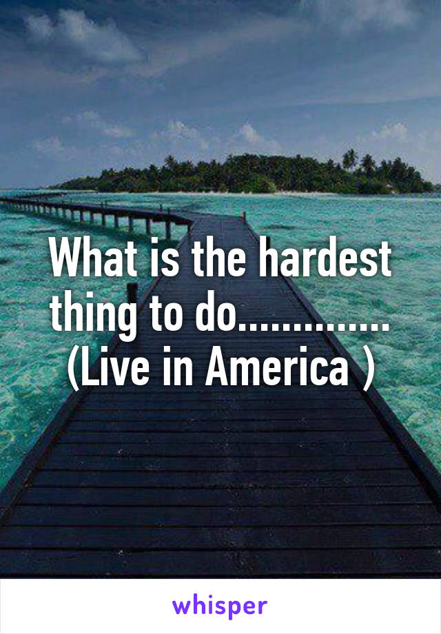 What is the hardest thing to do.............. (Live in America )