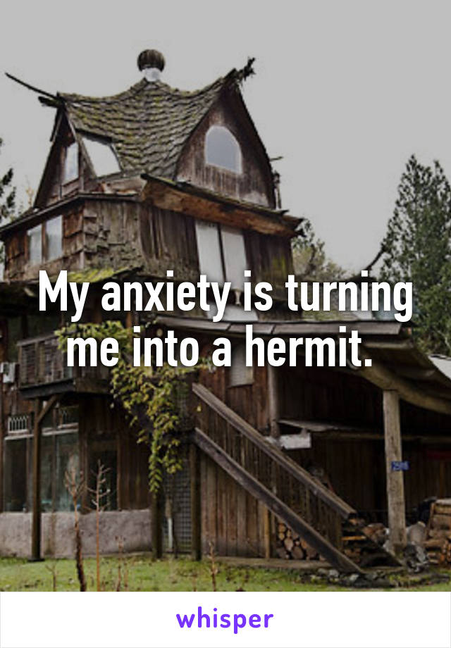 My anxiety is turning me into a hermit.