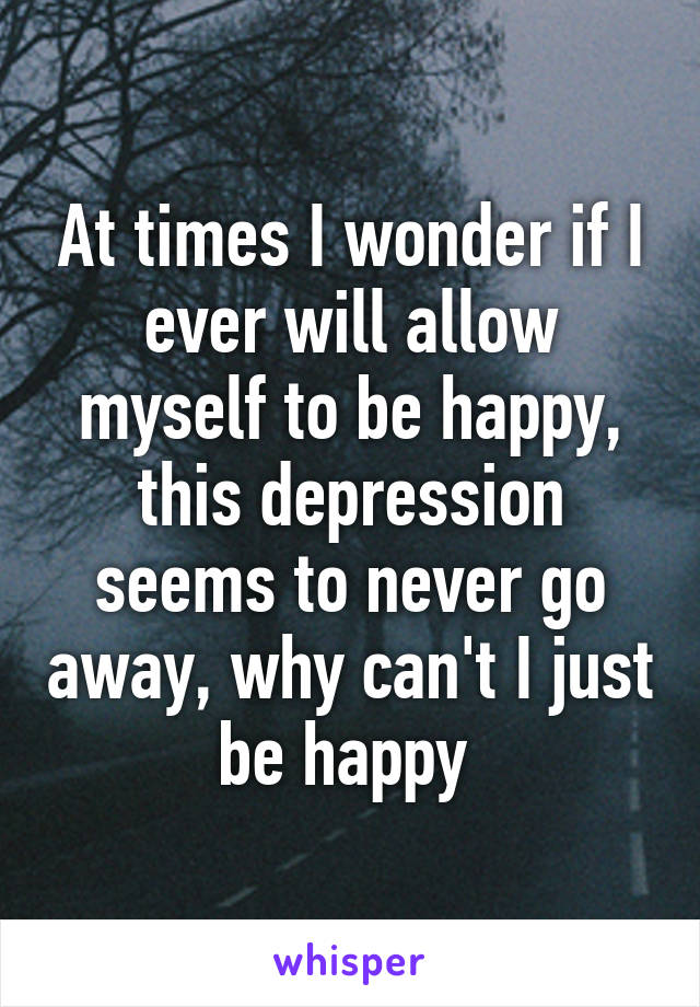 At times I wonder if I ever will allow myself to be happy, this depression seems to never go away, why can't I just be happy