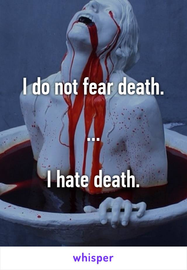 I do not fear death.  ...  I hate death.