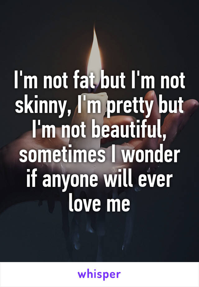 I'm not fat but I'm not skinny, I'm pretty but I'm not beautiful, sometimes I wonder if anyone will ever love me