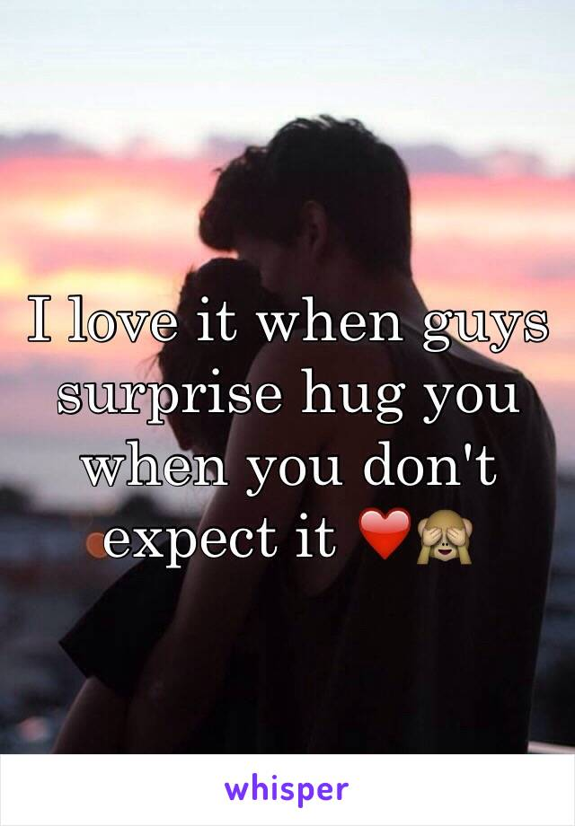 I love it when guys surprise hug you when you don't expect it ❤️🙈