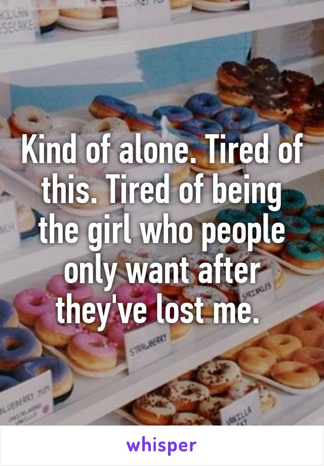 Kind of alone. Tired of this. Tired of being the girl who people only want after they've lost me.