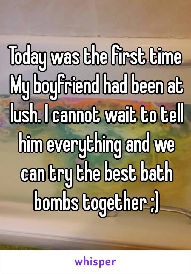 Today was the first time My boyfriend had been at lush. I cannot wait to tell him everything and we can try the best bath bombs together ;)