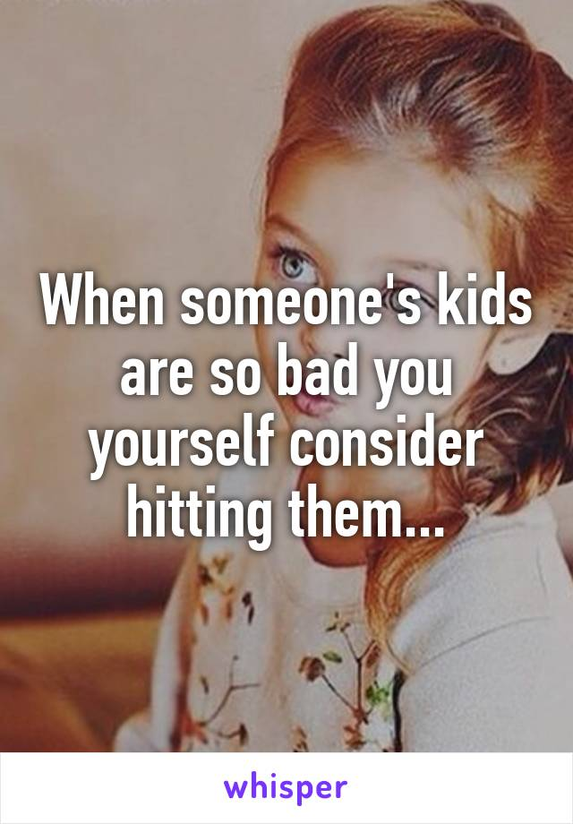 When someone's kids are so bad you yourself consider hitting them...