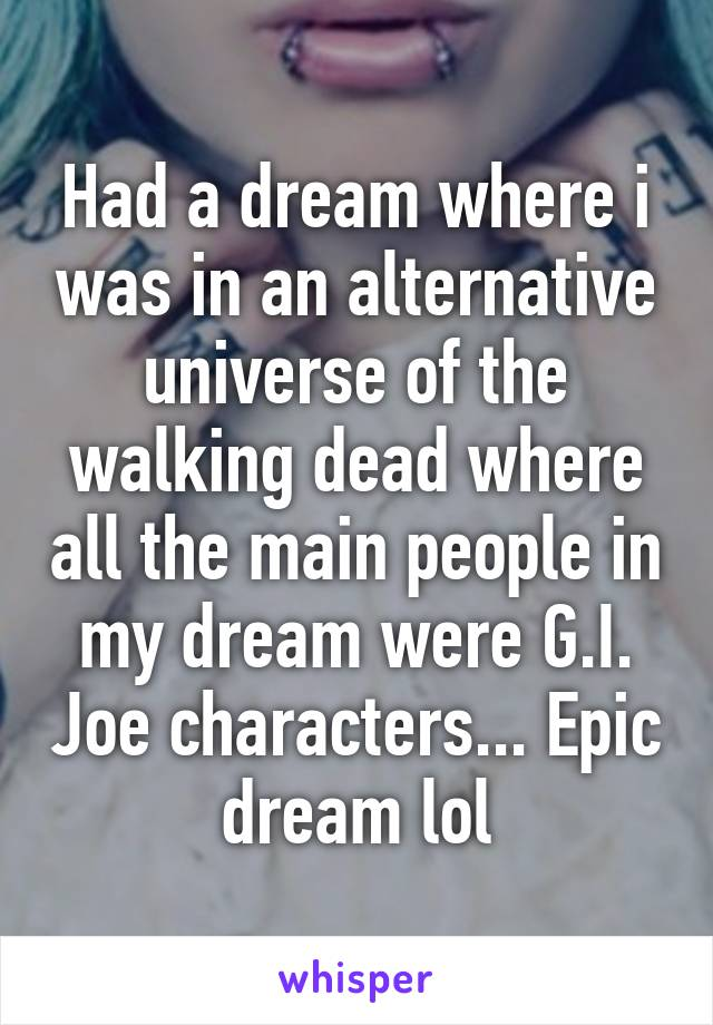 Had a dream where i was in an alternative universe of the walking dead where all the main people in my dream were G.I. Joe characters... Epic dream lol