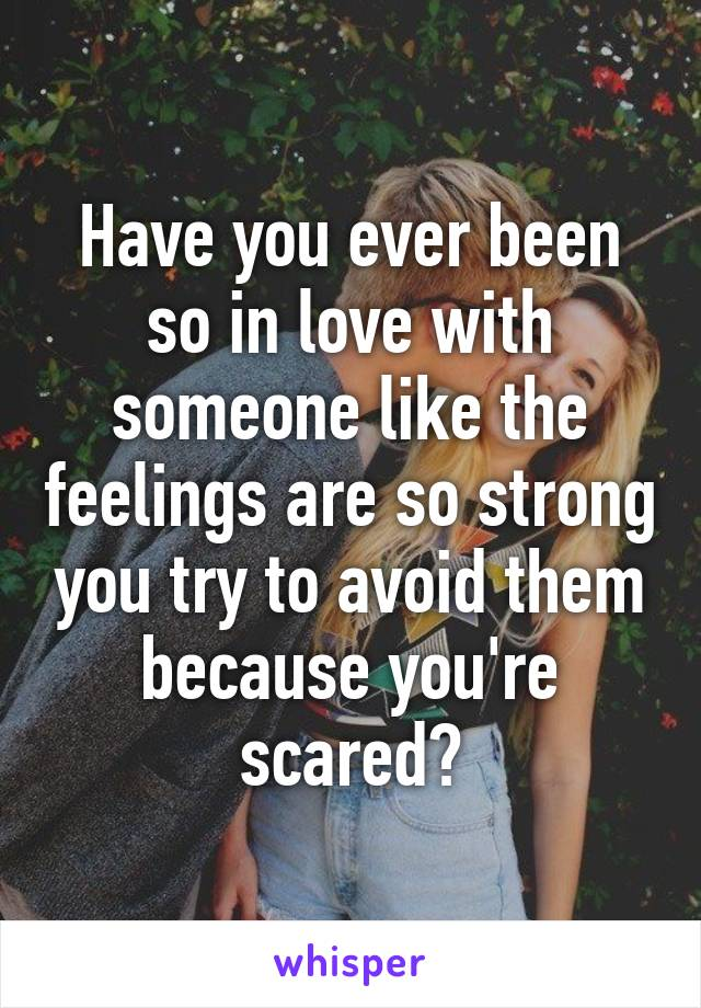 Have you ever been so in love with someone like the feelings are so strong you try to avoid them because you're scared?