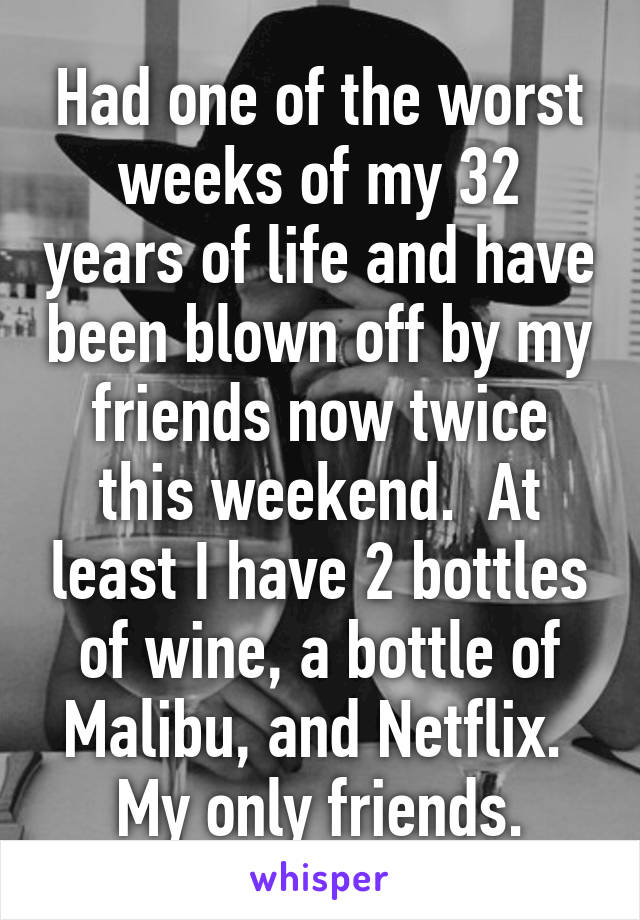 Had one of the worst weeks of my 32 years of life and have been blown off by my friends now twice this weekend.  At least I have 2 bottles of wine, a bottle of Malibu, and Netflix.  My only friends.