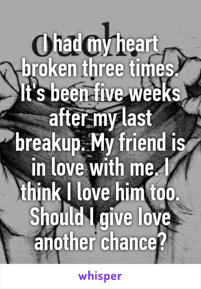 I had my heart broken three times. It's been five weeks after my last breakup. My friend is in love with me. I think I love him too. Should I give Iove another chance?