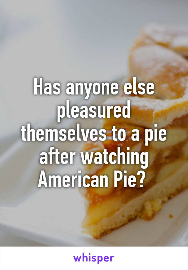 Has anyone else pleasured themselves to a pie after watching American Pie?