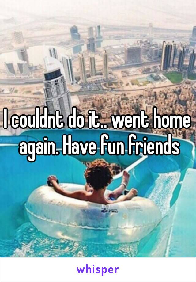 I couldnt do it.. went home again. Have fun friends
