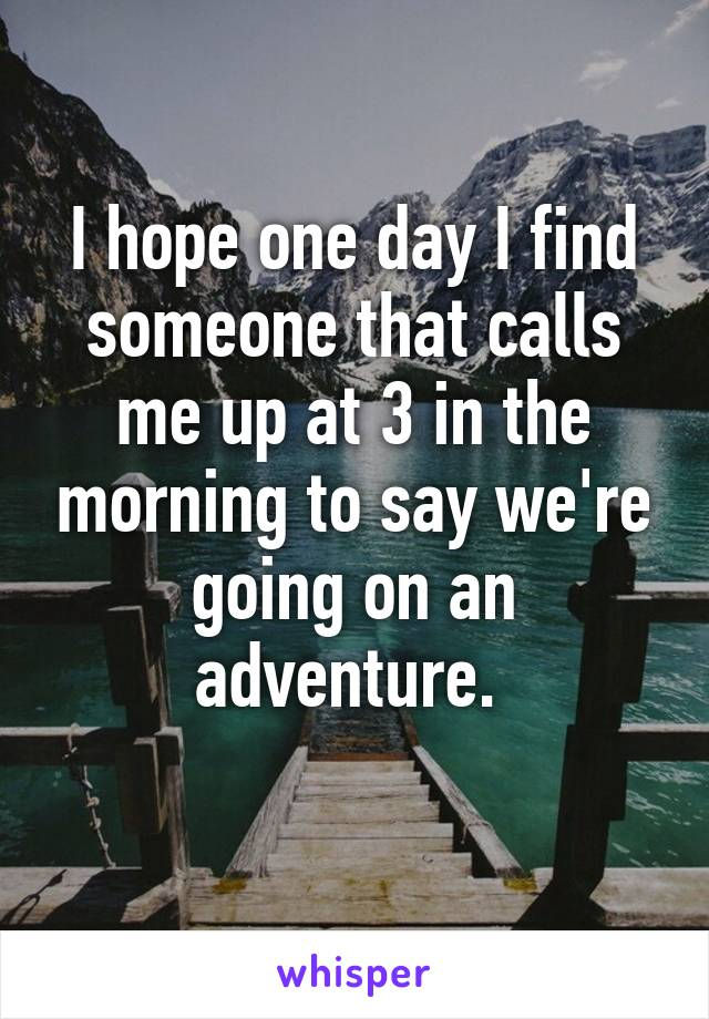 I hope one day I find someone that calls me up at 3 in the morning to say we're going on an adventure.