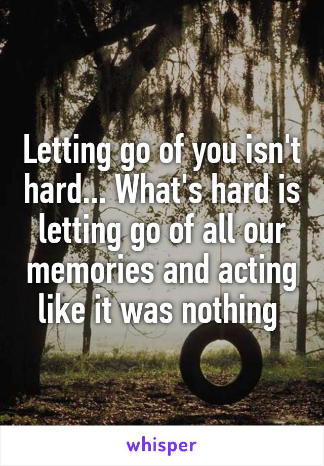 Letting go of you isn't hard... What's hard is letting go of all our memories and acting like it was nothing