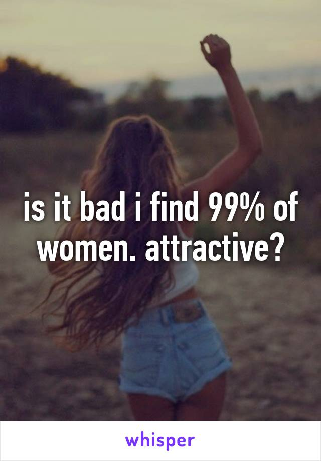 is it bad i find 99% of women. attractive?