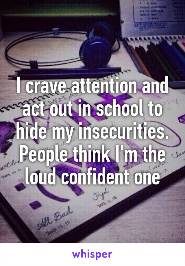 I crave attention and act out in school to hide my insecurities. People think I'm the loud confident one
