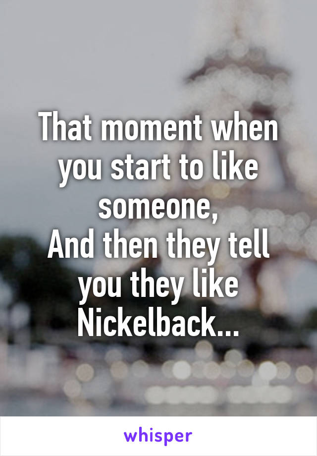 That moment when you start to like someone, And then they tell you they like Nickelback...