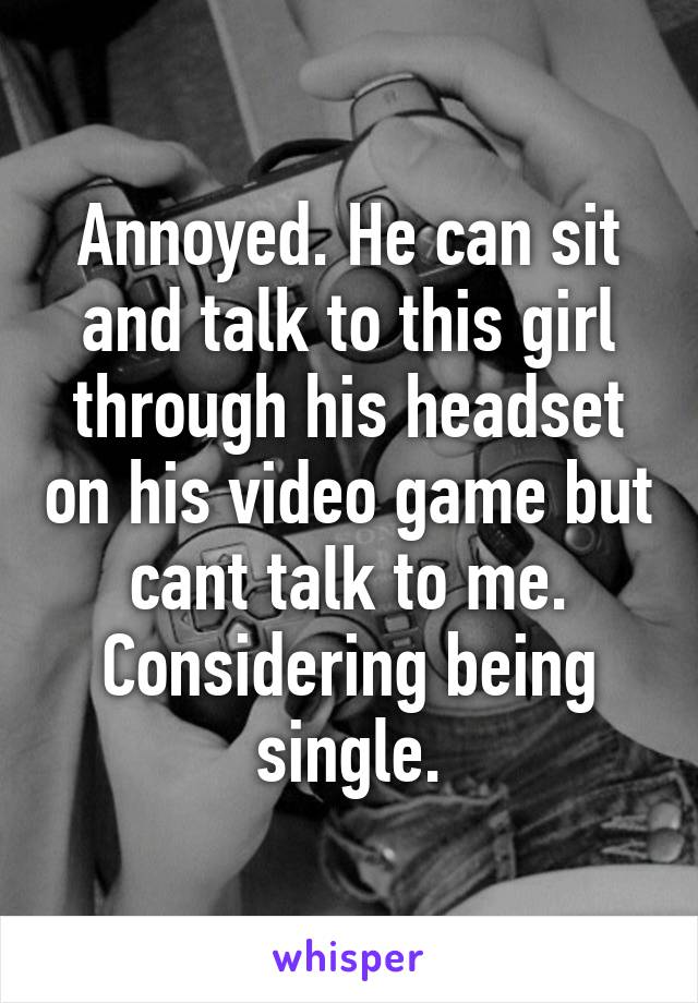 Annoyed. He can sit and talk to this girl through his headset on his video game but cant talk to me. Considering being single.
