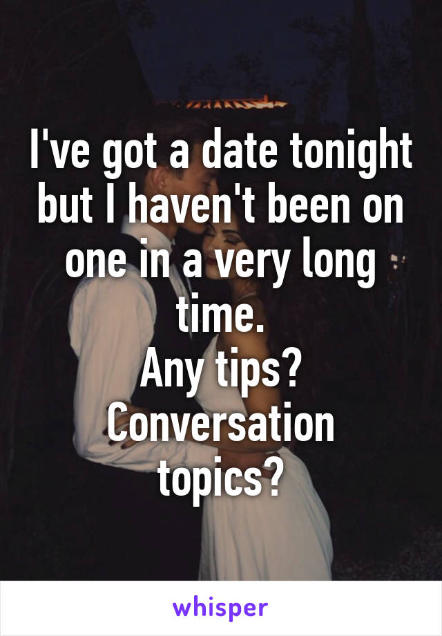 I've got a date tonight but I haven't been on one in a very long time. Any tips? Conversation topics?