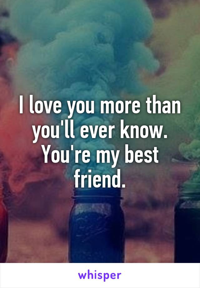 I love you more than you'll ever know. You're my best friend.