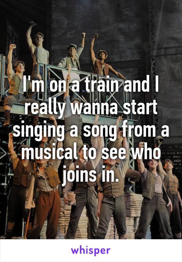 I'm on a train and I really wanna start singing a song from a musical to see who joins in.