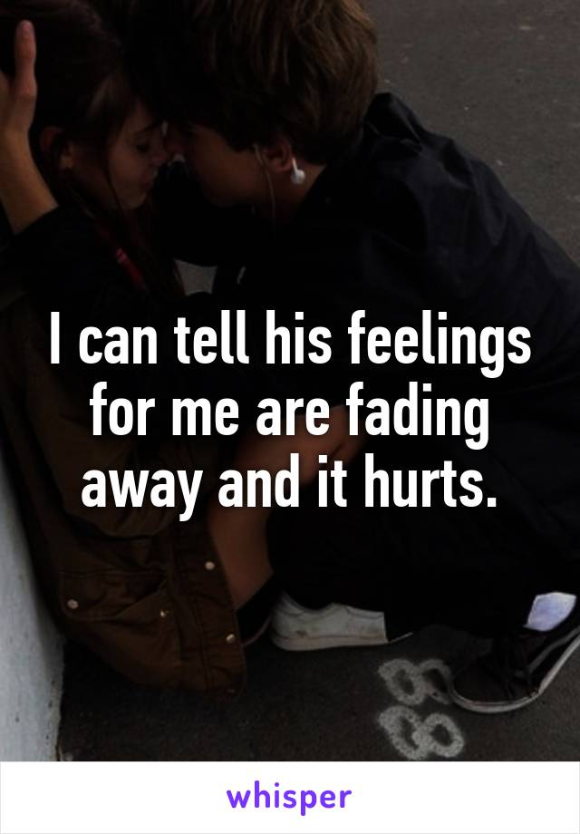 I can tell his feelings for me are fading away and it hurts.