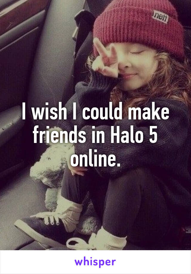 I wish I could make friends in Halo 5 online.