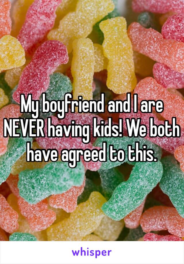My boyfriend and I are NEVER having kids! We both have agreed to this.