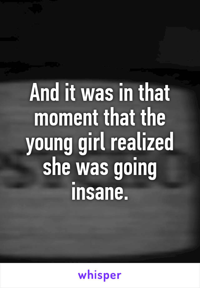 And it was in that moment that the young girl realized she was going insane.