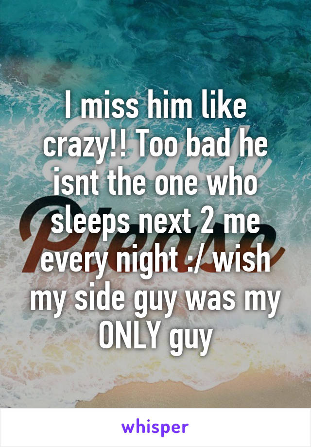 I miss him like crazy!! Too bad he isnt the one who sleeps next 2 me every night :/ wish my side guy was my ONLY guy