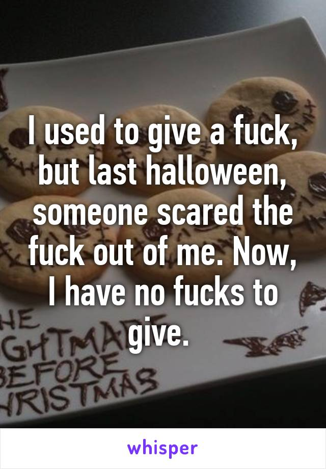I used to give a fuck, but last halloween, someone scared the fuck out of me. Now, I have no fucks to give.