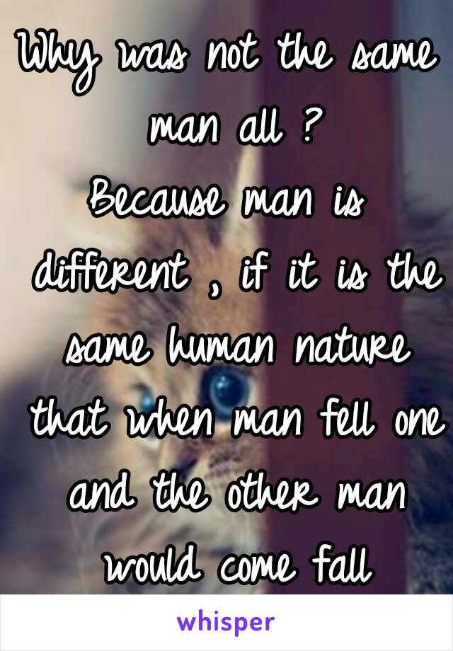 Why was not the same man all ? Because man is different , if it is the same human nature that when man fell one and the other man would come fall