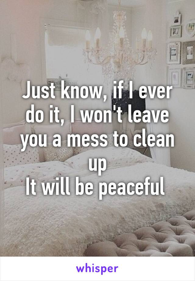 Just know, if I ever do it, I won't leave you a mess to clean up It will be peaceful