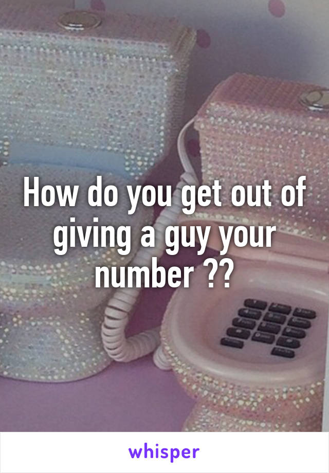 How do you get out of giving a guy your number ??