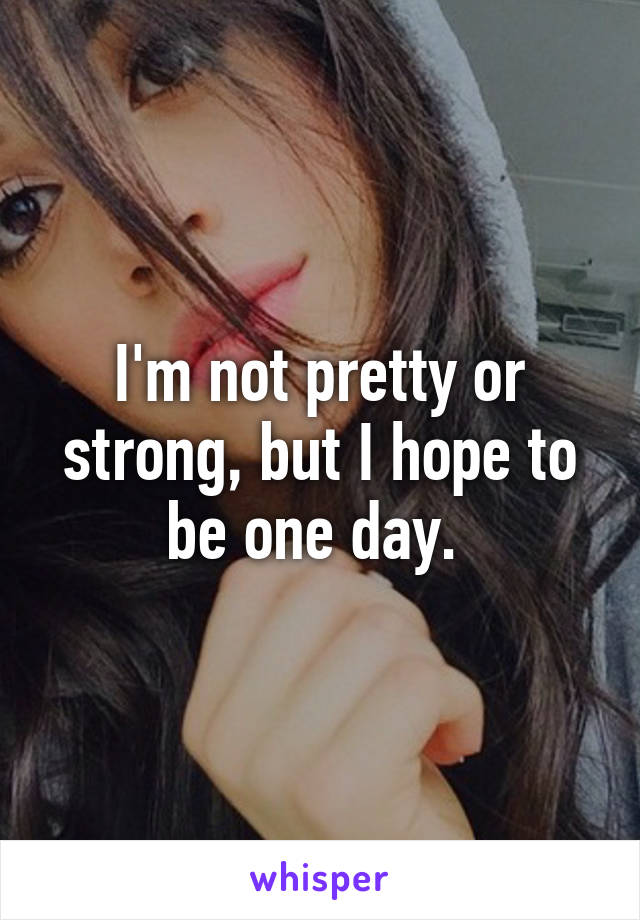 I'm not pretty or strong, but I hope to be one day.