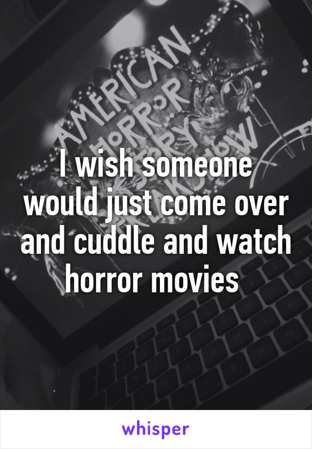 I wish someone would just come over and cuddle and watch horror movies
