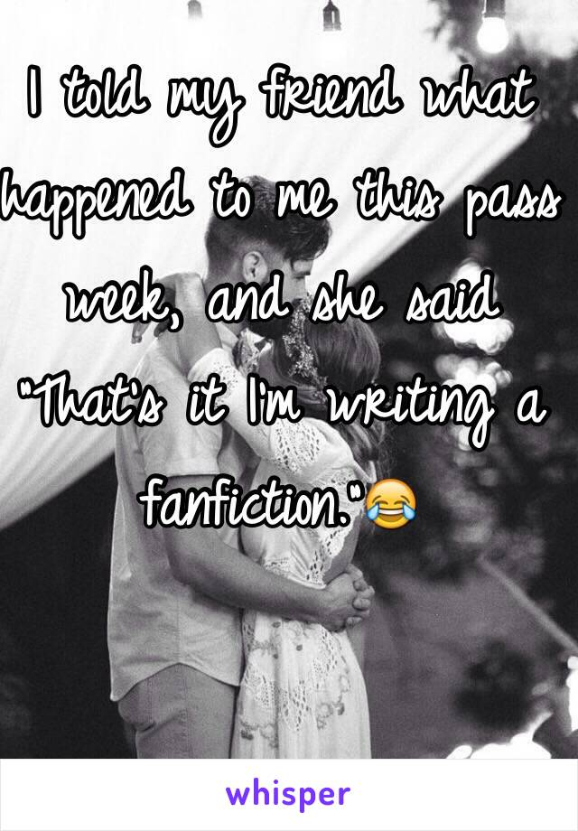 "I told my friend what happened to me this pass week, and she said ""That's it I'm writing a fanfiction.""😂"