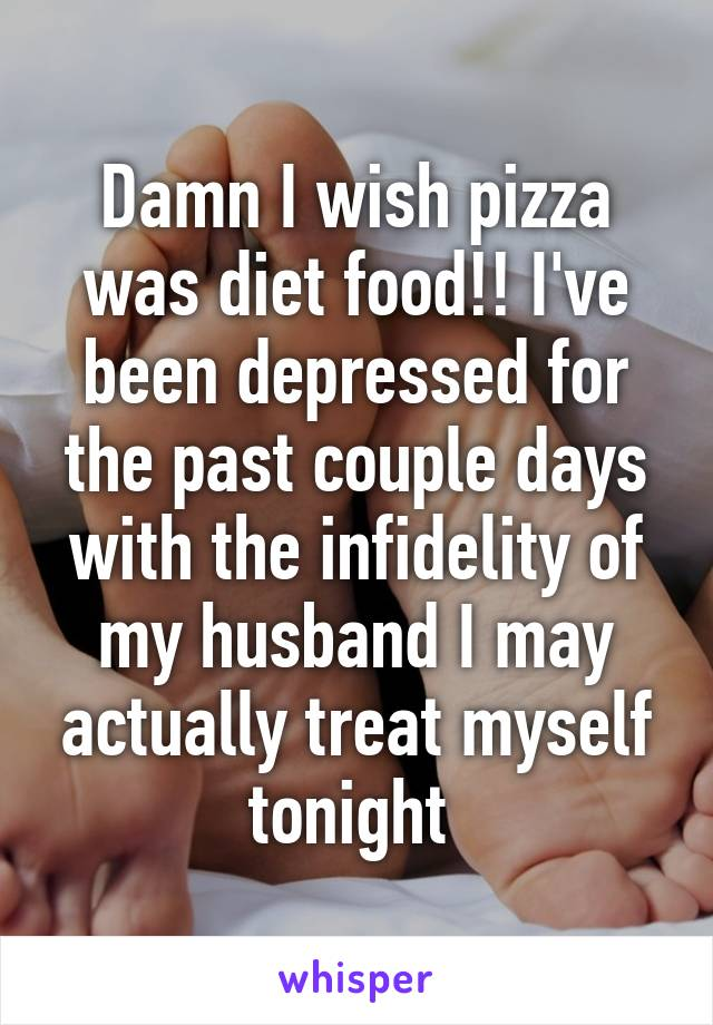 Damn I wish pizza was diet food!! I've been depressed for the past couple days with the infidelity of my husband I may actually treat myself tonight