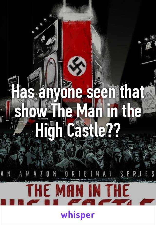 Has anyone seen that show The Man in the High Castle??