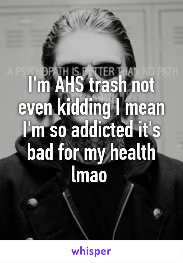 I'm AHS trash not even kidding I mean I'm so addicted it's bad for my health lmao
