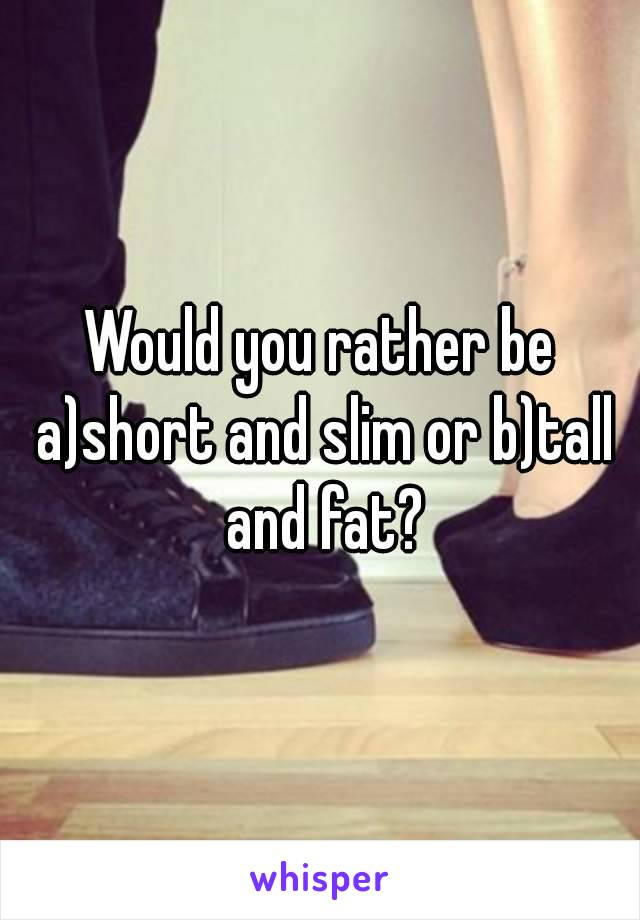Would you rather be a)short and slim or b)tall and fat?