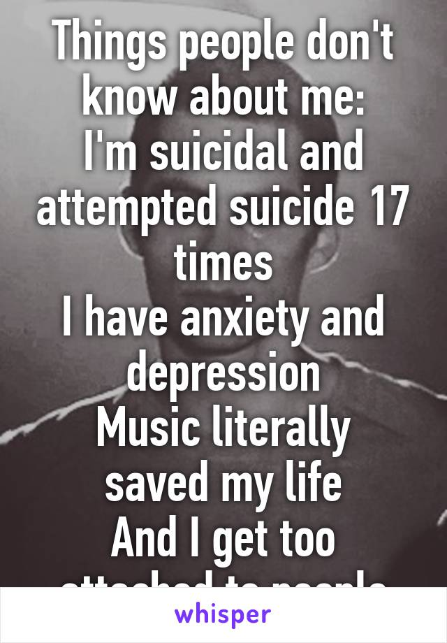Things people don't know about me: I'm suicidal and attempted suicide 17 times I have anxiety and depression Music literally saved my life And I get too attached to people