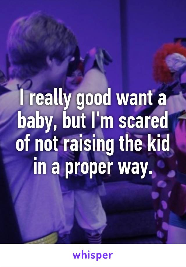 I really good want a baby, but I'm scared of not raising the kid in a proper way.