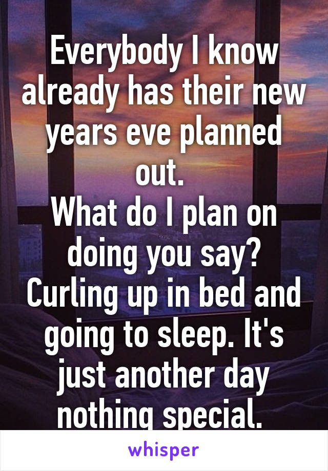 Everybody I know already has their new years eve planned out.  What do I plan on doing you say? Curling up in bed and going to sleep. It's just another day nothing special.