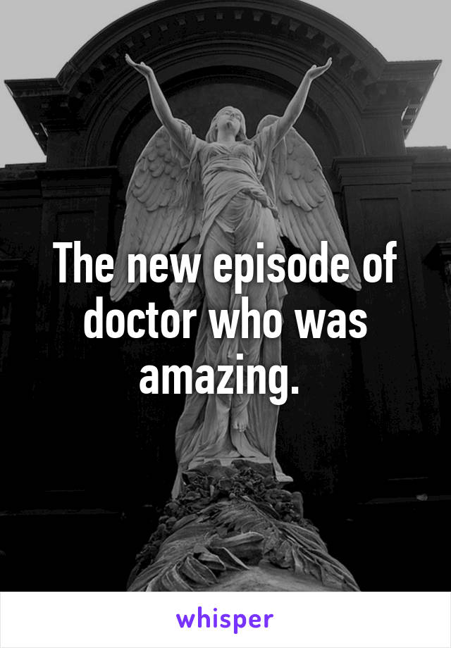The new episode of doctor who was amazing.