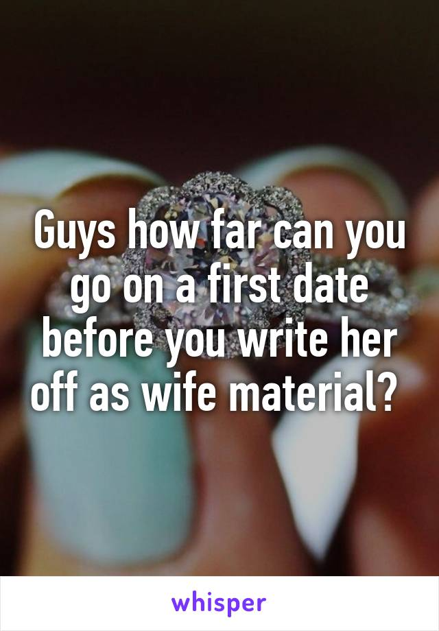 Guys how far can you go on a first date before you write her off as wife material?