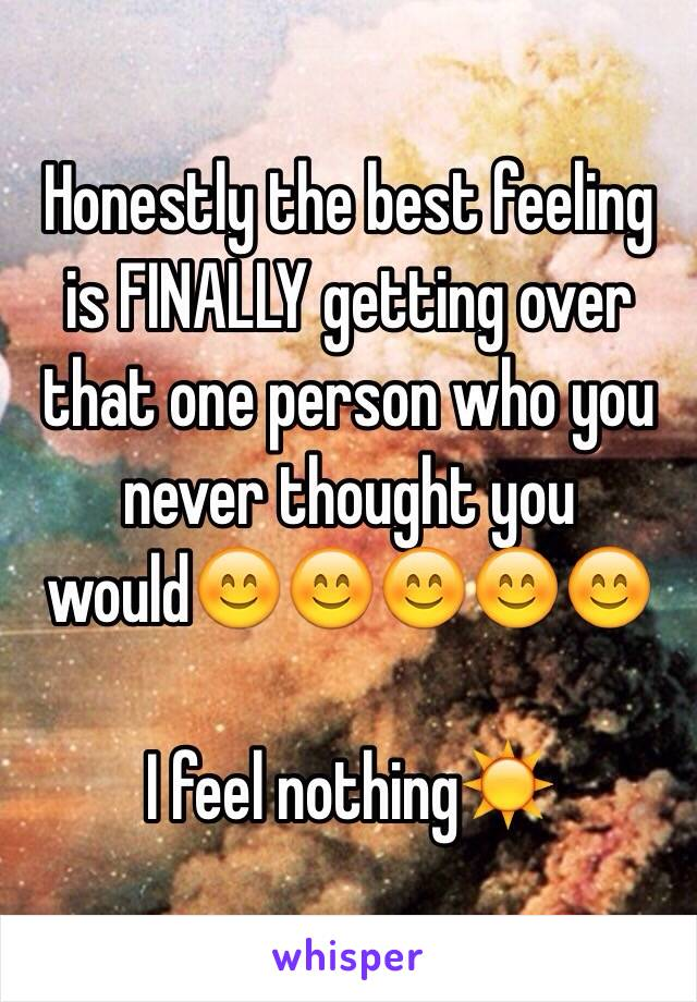 Honestly the best feeling is FINALLY getting over that one person who you never thought you would😊😊😊😊😊  I feel nothing☀️