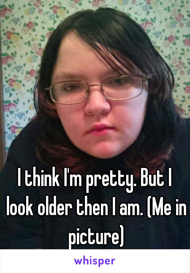 I think I'm pretty. But I look older then I am. (Me in picture)