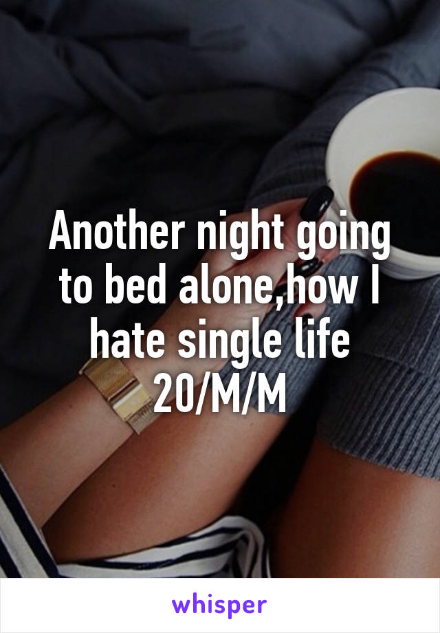 Another night going to bed alone,how I hate single life 20/M/M